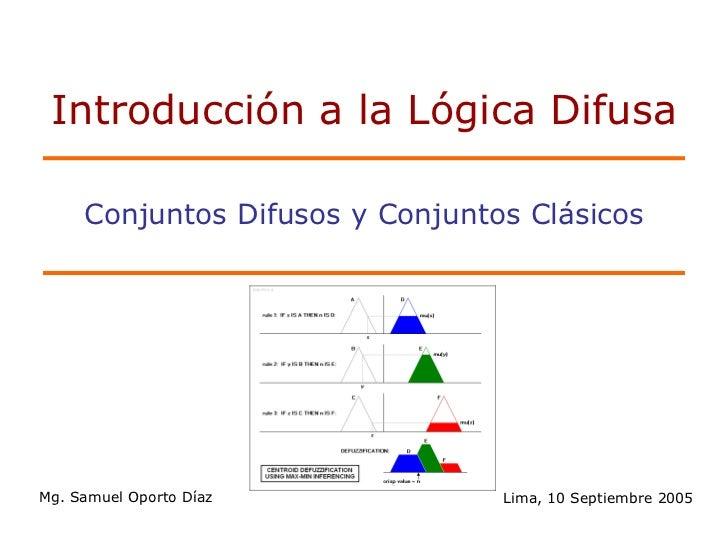Introducción a la Lógica Difusa     Conjuntos Difusos y Conjuntos ClásicosMg. Samuel Oporto Díaz           Lima, 10 Septie...