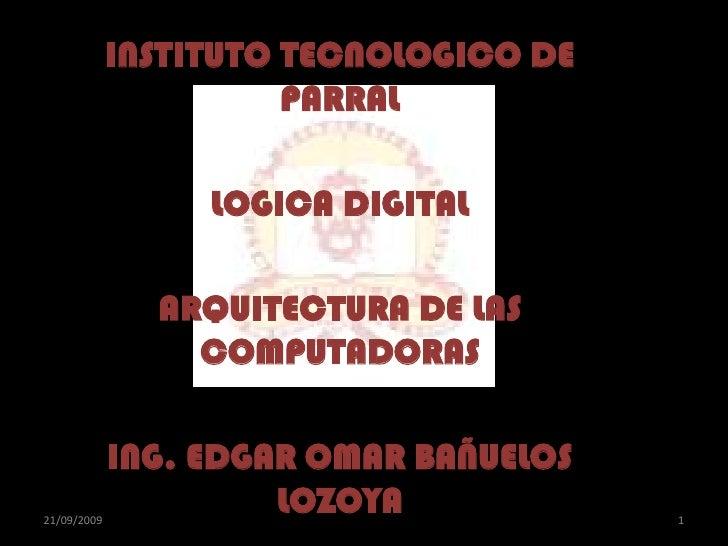 INSTITUTO TECNOLOGICO DE PARRAL<br />LOGICA DIGITAL<br />ARQUITECTURA DE LAS COMPUTADORAS<br />ING. EDGAR OMAR BAÑUELOS LO...
