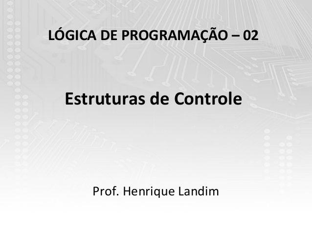 LÓGICA DE PROGRAMAÇÃO – 02  Estruturas de Controle     Prof. Henrique Landim