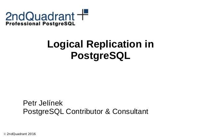 © 2ndQuadrant 2016 Logical Replication in PostgreSQL Petr Jelínek PostgreSQL Contributor & Consultant