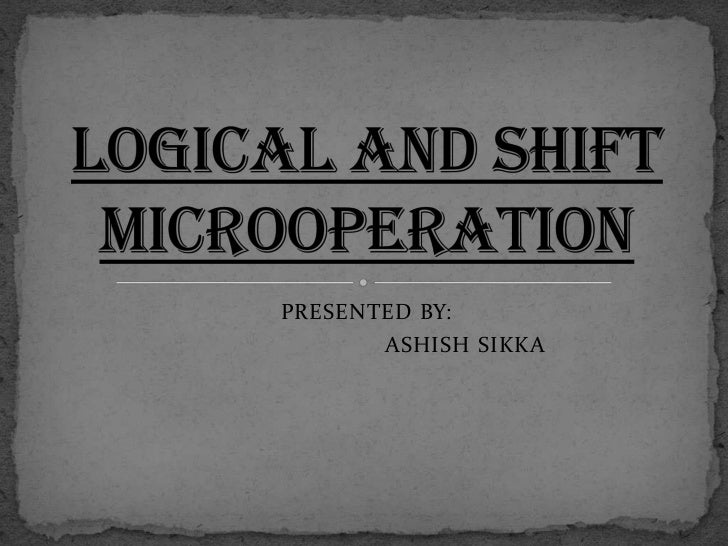 PRESENTED BY:<br />                             ASHISH SIKKA<br />LOGICAL AND SHIFT MICROOPERATION<br />