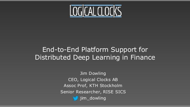 End-to-End Platform Support for Distributed Deep Learning in Finance Jim Dowling CEO, Logical Clocks AB Assoc Prof, KTH St...