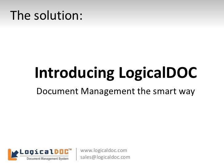 The solution:<br />Introducing LogicalDOC<br />Document Management the smart way<br />www.logicaldoc.com<br />sales@logica...