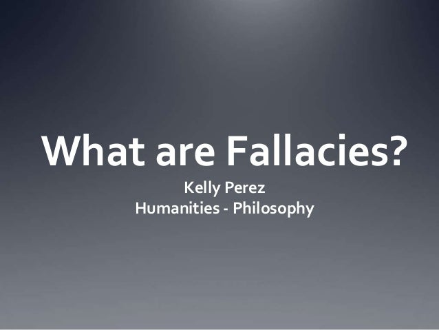 What are Fallacies? Kelly Perez Humanities - Philosophy