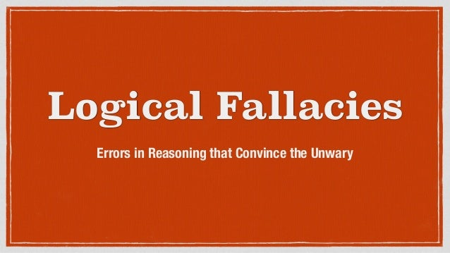 Logical Fallacies Errors in Reasoning that Convince the Unwary