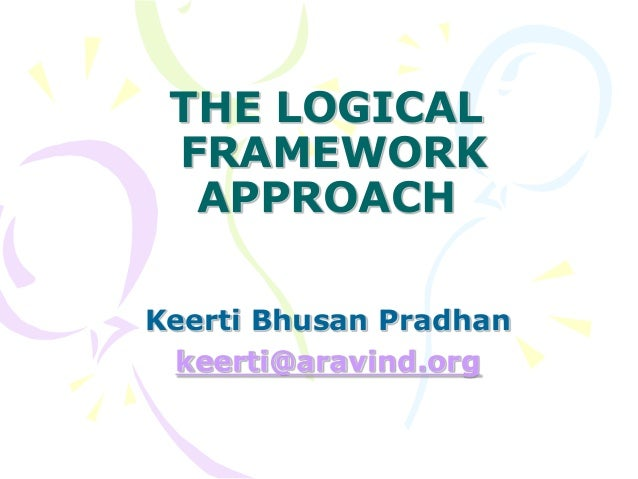 THE LOGICAL FRAMEWORK APPROACH Keerti Bhusan Pradhan keerti@aravind.org