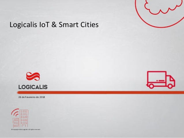 © Copyright 2014 Logicalis. All rights reserved. Logicalis IoT & Smart Cities 26 de Fevereiro de 2018