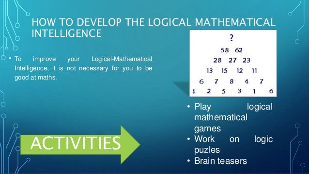 logical intelligence Psychology definition of logical-mathematical intelligence: a step by step approach to mathematical calculations moving from one logical stage to the next in order to solve the mathematical puzzle.