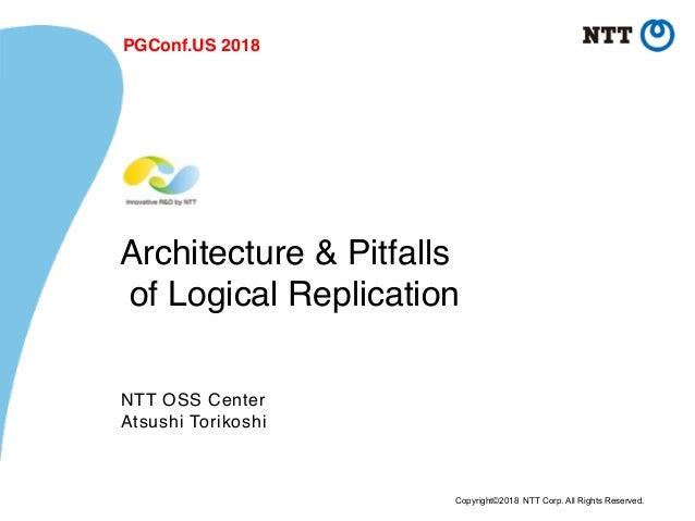 Copyright©2018 NTT Corp. All Rights Reserved. Architecture & Pitfalls of Logical Replication NTT OSS Center Atsushi Torik...