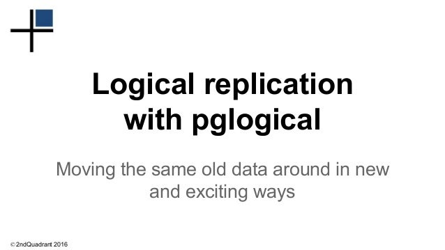 © 2ndQuadrant 2016 Logical replication with pglogical Moving the same old data around in new and exciting ways