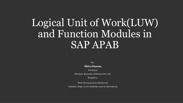 Logical Unit of Work(LUW)  and Function Modules in  SAP APAB  By:  Shiva Saxena  Developer  Maventic Innovative Solutions ...