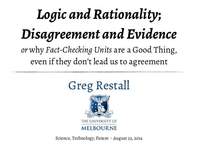 Logic and Rationality;  Disagreement and Evidence  or why Fact-Checking Units are a Good Thing,  even if they don't lead u...