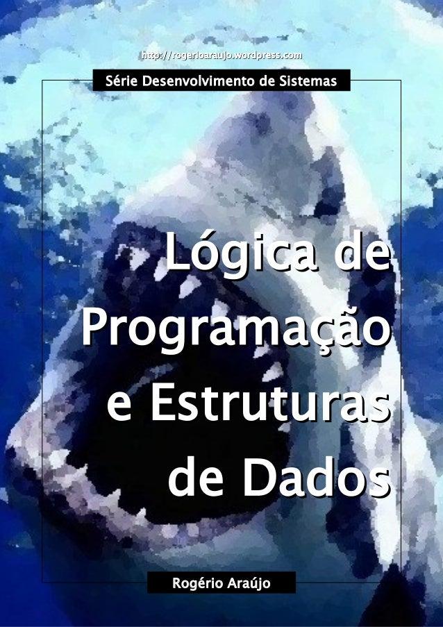 Rogério Araújo Lógica de Programação e Estruturas de Dados Lógica de Programação e Estruturas de Dados http://rogerioarauj...