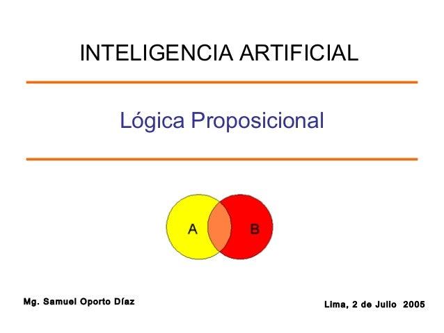 Mg. Samuel Oporto Díaz Lima, 2 de Julio 2005 Lógica Proposicional INTELIGENCIA ARTIFICIAL