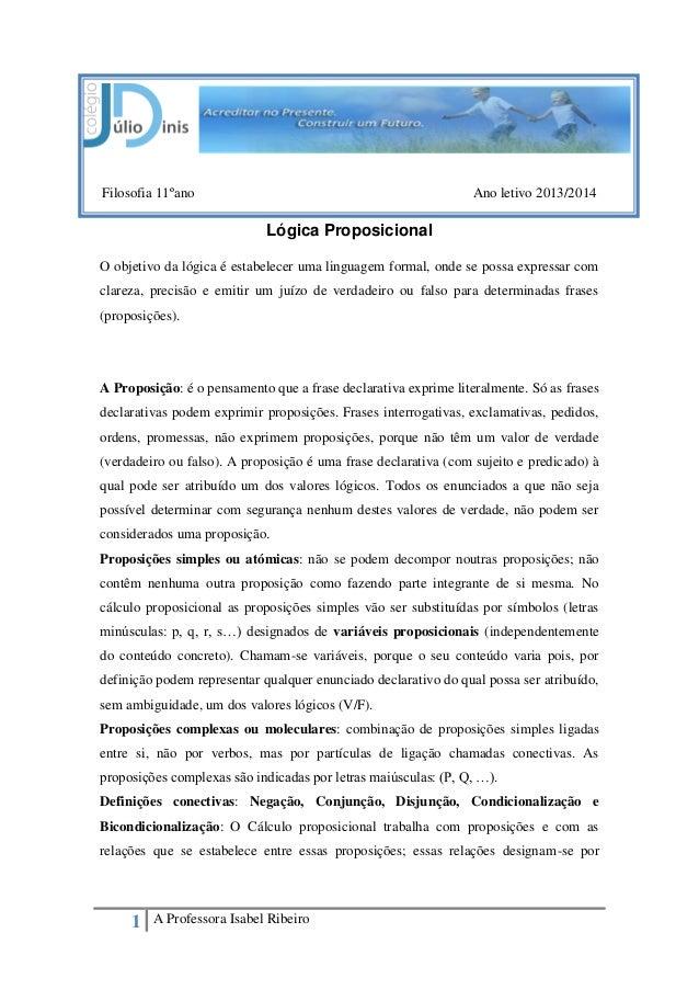 1 A Professora Isabel Ribeiro Filosofia 11ºano Ano letivo 2013/2014 Lógica Proposicional O objetivo da lógica é estabelece...