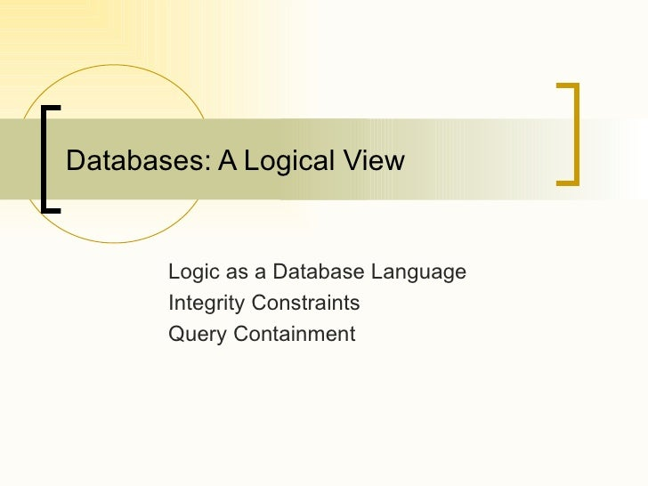 Databases: A Logical View Logic as a Database Language Integrity Constraints Query Containment