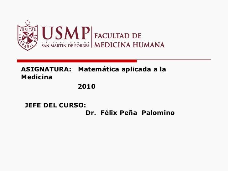 ASIGNATURA:  Matemática aplicada a la Medicina   2010 JEFE DEL CURSO:    Dr.  Félix Peña  Palomino