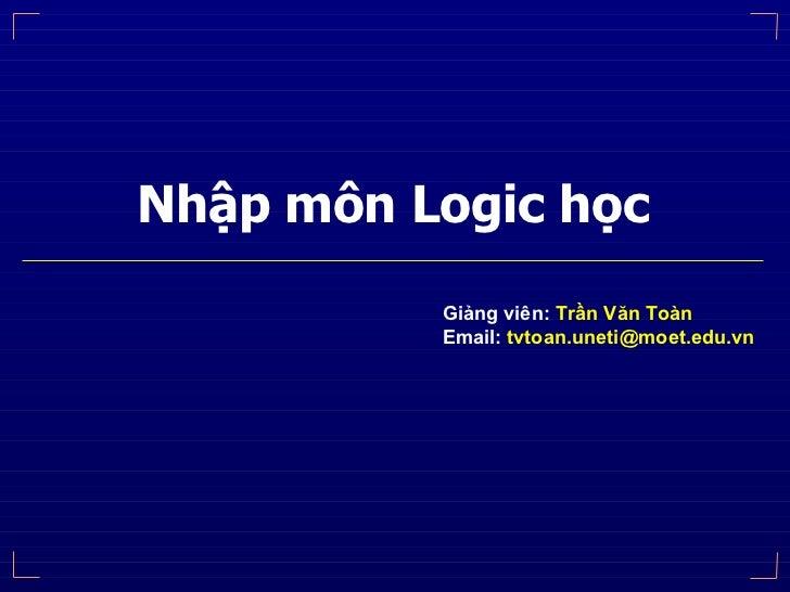 Nhập môn Logic học Giảng viên:  Trần Văn Toàn Email:  [email_address]