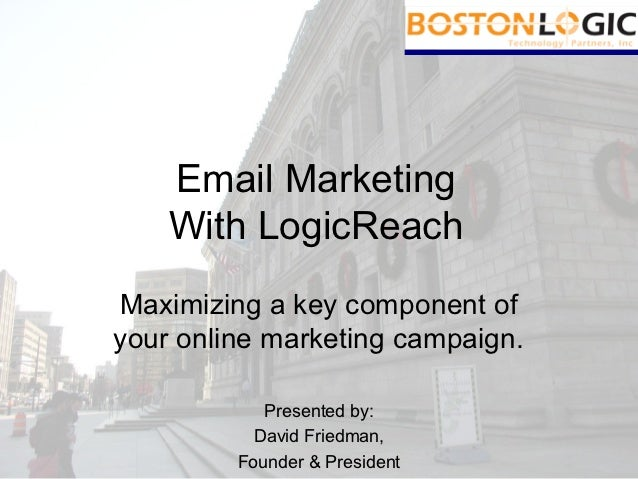 Email Marketing    With LogicReachMaximizing a key component ofyour online marketing campaign.            Presented by:   ...