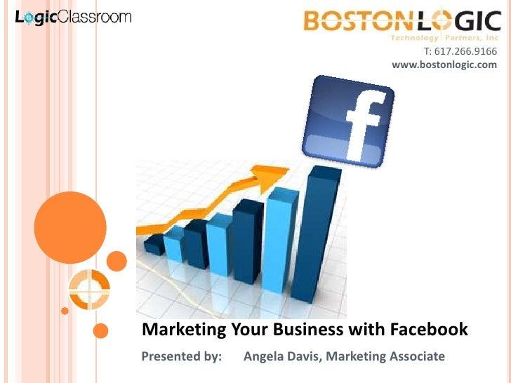 T: 617.266.9166<br />www.bostonlogic.com<br />Marketing Your Business with Facebook<br />Presented by:Angela Davis, Marke...