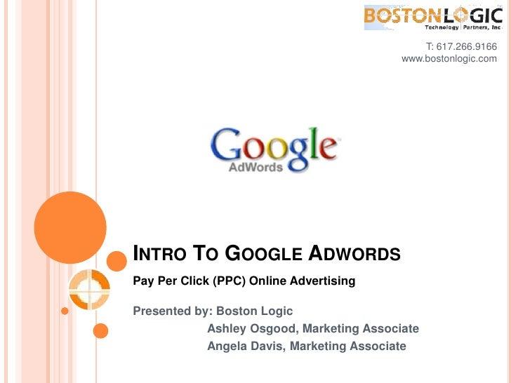 T: 617.266.9166<br />www.bostonlogic.com <br />Intro To Google Adwords<br />Pay Per Click (PPC) Online Advertising<br />Pr...