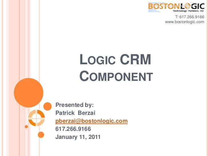 T: 617.266.9166<br />www.bostonlogic.com <br />Logic CRM Component<br />Presented by:<br />Patrick  Berzai<br />pberzai@bo...