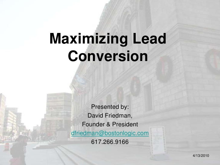 Maximizing Lead Conversion<br />Presented by:<br />David Friedman,<br />Founder & President<br />dfriedman@bostonlogic.com...