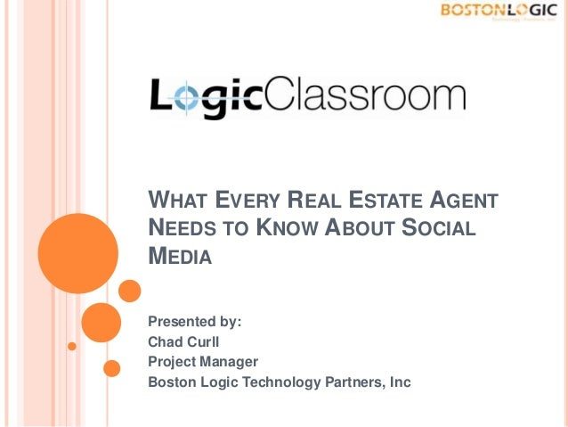 WHAT EVERY REAL ESTATE AGENT NEEDS TO KNOW ABOUT SOCIAL MEDIA Presented by: Chad Curll Project Manager Boston Logic Techno...