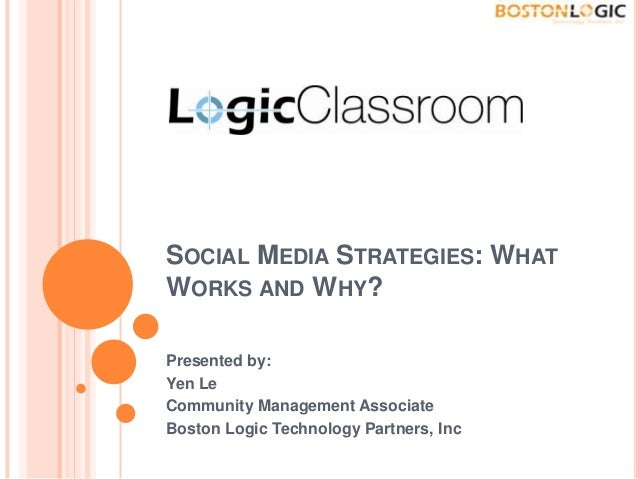 SOCIAL MEDIA STRATEGIES: WHAT WORKS AND WHY? Presented by: Yen Le Community Management Associate Boston Logic Technology P...