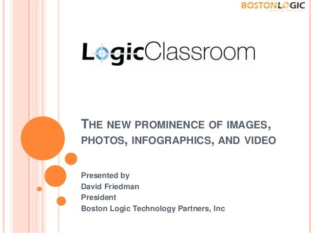 THE NEW PROMINENCE OF IMAGES,PHOTOS, INFOGRAPHICS, AND VIDEOPresented byDavid FriedmanPresidentBoston Logic Technology Par...