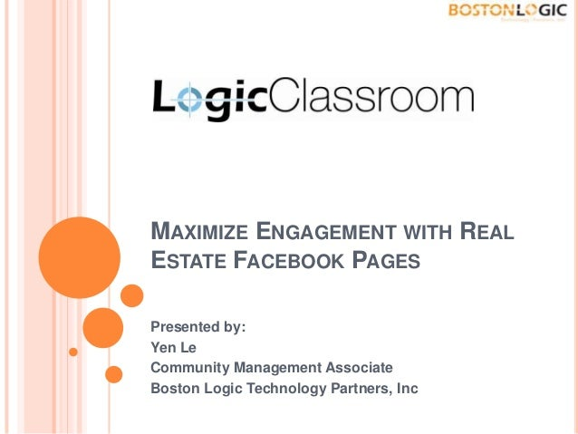 MAXIMIZE ENGAGEMENT WITH REAL ESTATE FACEBOOK PAGES Presented by: Yen Le Community Management Associate Boston Logic Techn...