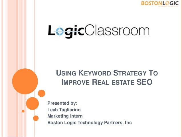 USING KEYWORD STRATEGY TO IMPROVE REAL ESTATE SEO Presented by: Leah Tagliarino Marketing Intern Boston Logic Technology P...