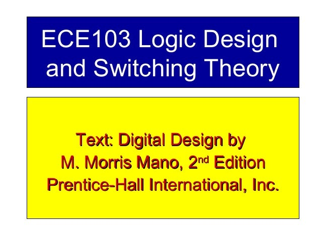 ECE103 Logic Design and Switching Theory Text: Digital Design byText: Digital Design by M. Morris Mano, 2M. Morris Mano, 2...