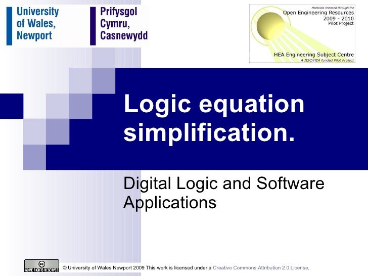 Logic equation simplification. Digital Logic and Software Applications © University of Wales Newport 2009 This work is lic...