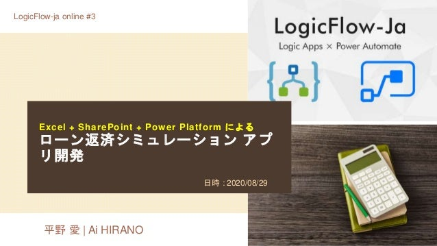 Excel + SharePoint + Power Platform による ローン返済シミュレーション アプ リ開発 日時 : 2020/08/29 LogicFlow-ja online #3 平野 愛 | Ai HIRANO