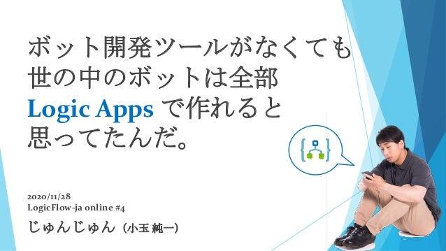 じゅんじゅん(小玉 純一) 2020/11/28 LogicFlow-ja online #4 ボット開発ツールがなくても 世の中のボットは全部 Logic Apps で作れると 思ってたんだ。
