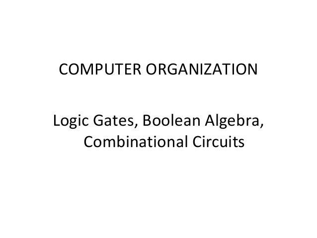 COMPUTER ORGANIZATION Logic Gates, Boolean Algebra, Combinational Circuits