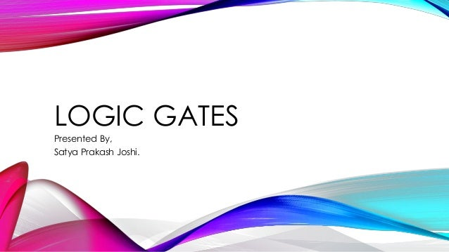 LOGIC GATES Presented By, Satya Prakash Joshi.