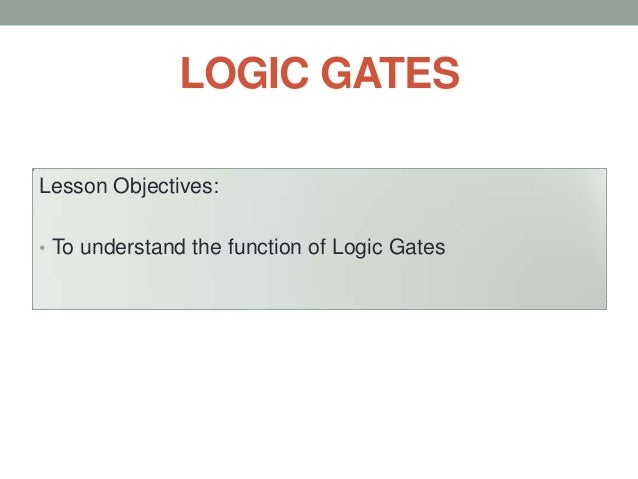 LOGIC GATES Lesson Objectives: • To understand the function of Logic Gates
