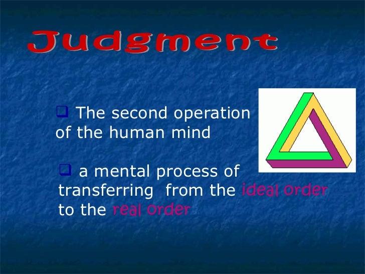 Judgment <ul><li>The second operation of the human mind </li></ul><ul><li>a mental process of transferring  from the  idea...