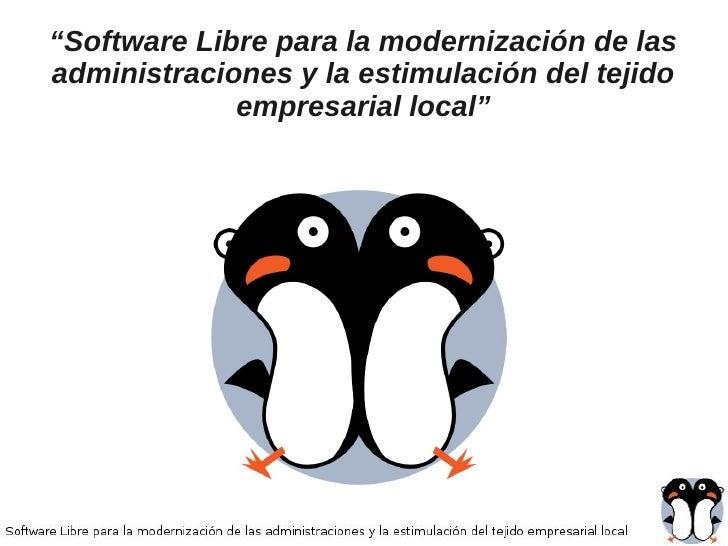 """""""Software Libre para la modernización de lasadministraciones y la estimulación del tejido             empresarial local"""""""