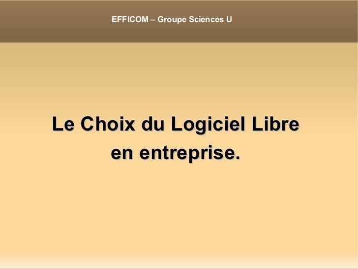 <ul><li>Le Choix du Logiciel Libre </li></ul><ul><li>en entreprise. </li></ul>EFFICOM – Groupe Sciences U