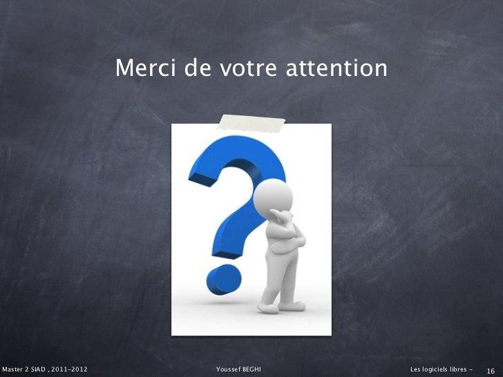 Merci de votre attentionMaster 2 SIAD , 2011-2012           Youssef BEGHI      Les logiciels libres -   16