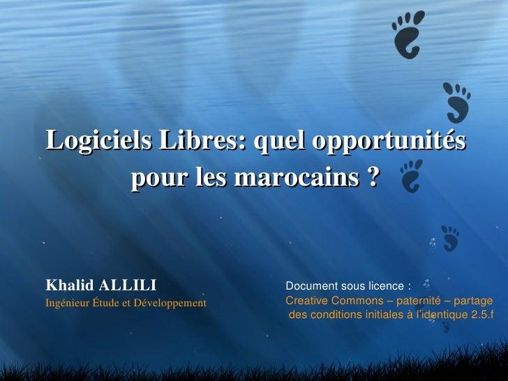 Logiciels Libres: quel opportunités pour les marocains ? Khalid ALLILI Ingénieur Étude et Développement Document sous lice...
