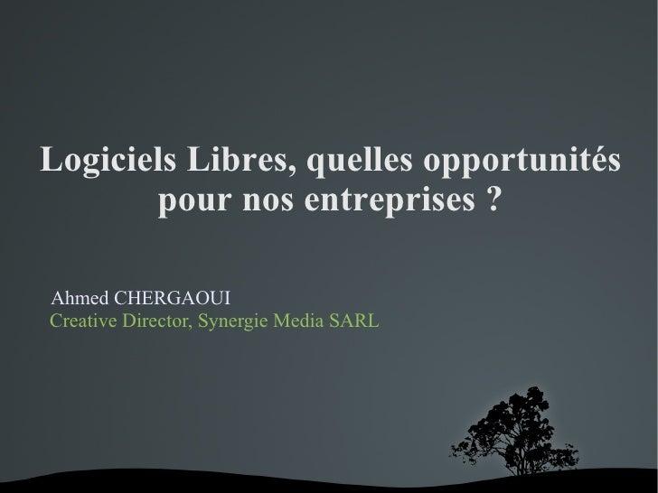 Logiciels Libres, quelles opportunités        pour nos entreprises ?  Ahmed CHERGAOUI Creative Director, Synergie Media SARL