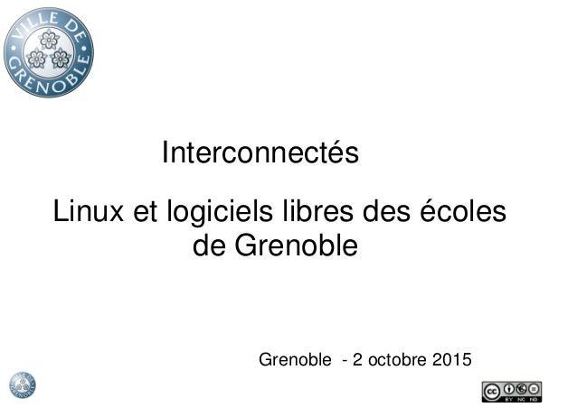 Interconnectés Grenoble - 2 octobre 2015 Linux et logiciels libres des écoles de Grenoble