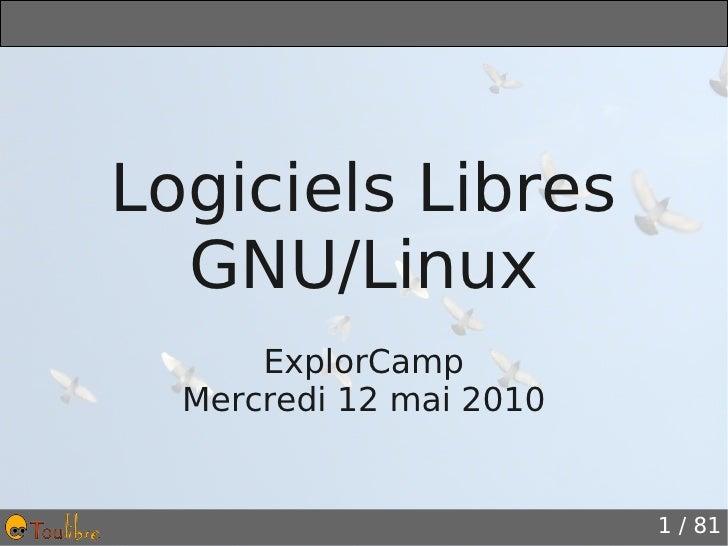 Logiciels Libres  GNU/Linux      ExplorCamp  Mercredi 12 mai 2010                         1 / 81