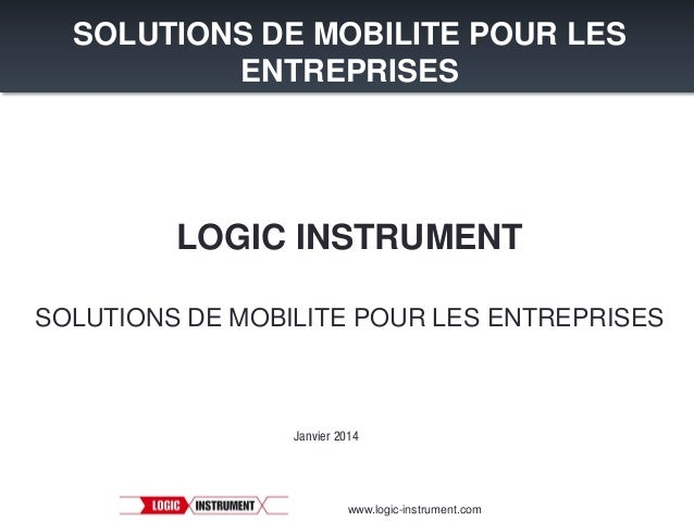 SOLUTIONS DE MOBILITE POUR LES ENTREPRISES  LOGIC INSTRUMENT SOLUTIONS DE MOBILITE POUR LES ENTREPRISES  Janvier 2014  www...