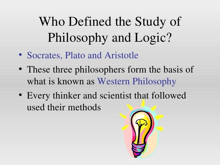 Who Defined the Study of Philosophy and Logic? <ul><li>Socrates, Plato and Aristotle </li></ul><ul><li>These three philoso...