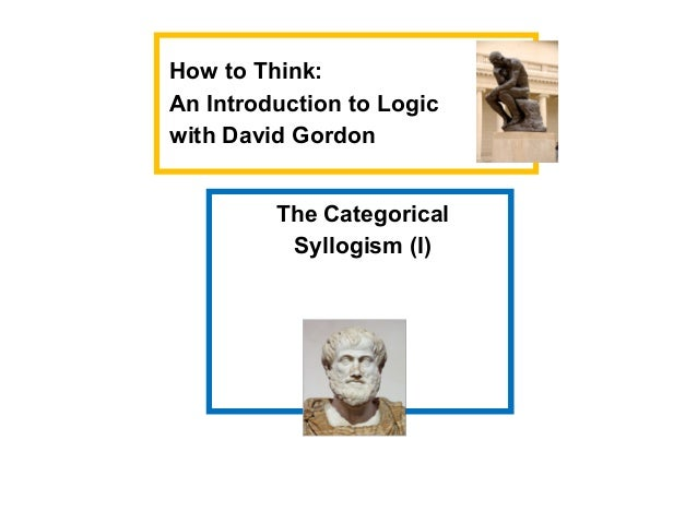 The CategoricalSyllogism (I)How to Think:An Introduction to Logicwith David Gordon